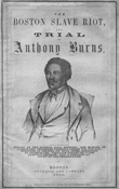 The Boston Slave Riot, and Trial of Anthony Burns. Boston: Fetridge and Company, 1854. The publication presents the fugitive slave case of Anthony Burns and recounts the riot that took place in Boston in response to the decision to return him to his captors.